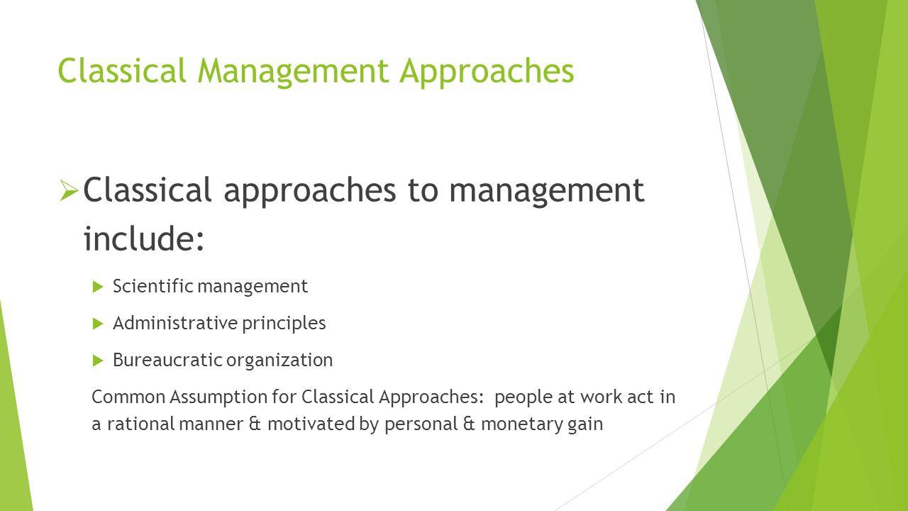Classical Management Approaches  Classical approaches to management include:  Scientific management  Administrative principles  Bureaucratic organ