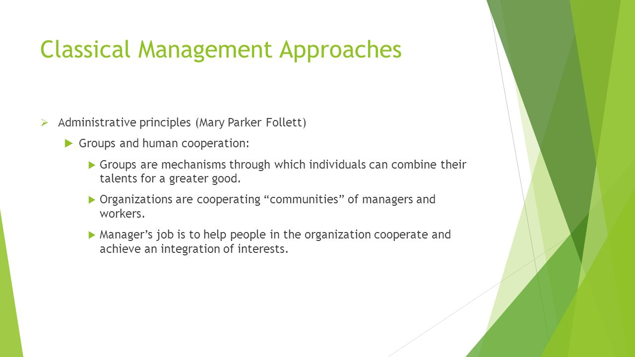 Classical Management Approaches  Administrative principles (Mary Parker Follett)  Groups and human cooperation:  Groups are mechanisms through whic