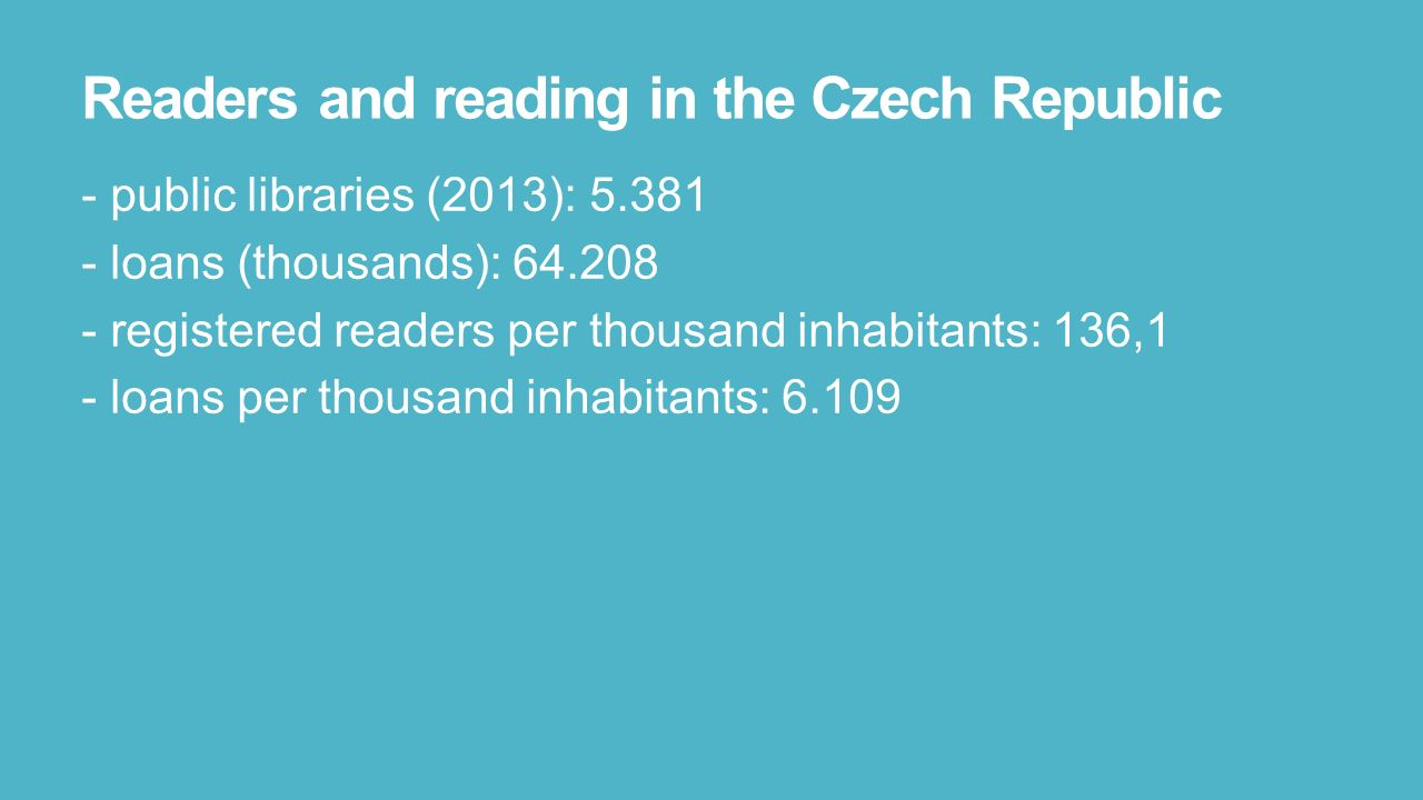 3 Readers And Reading In The Czech Republic  Public Libraries (2013):  5381  Loans (thousands): 64208  Registered Readers Per Thousand  Inhabitants: 136