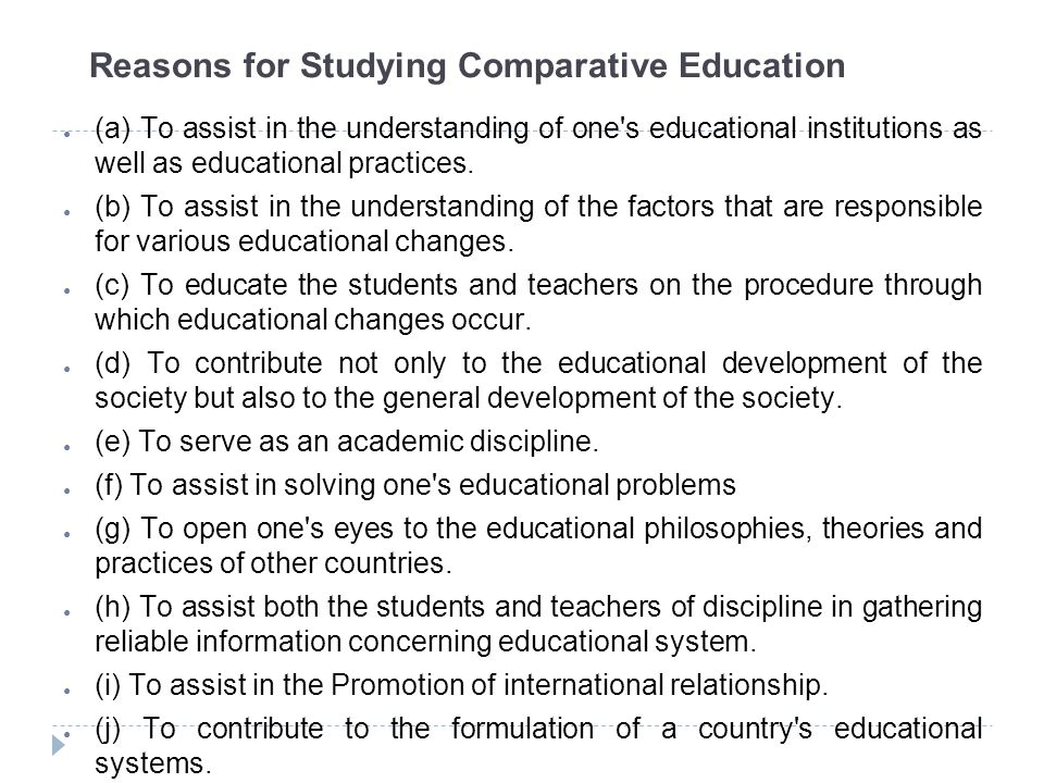 Assignments ● Analyse the concept of Education according to various definitions provided and develop your own definition of Education ● Also justify any definition that mostly appeals to you ● Critically evaluate the concept of Comparative Education in light of various authors ● Present purposes of Comparative Education (Oral Presentation with the support of arguments) ● Present various reasons of studying comparative education (Oral presentation with the support of arguments)
