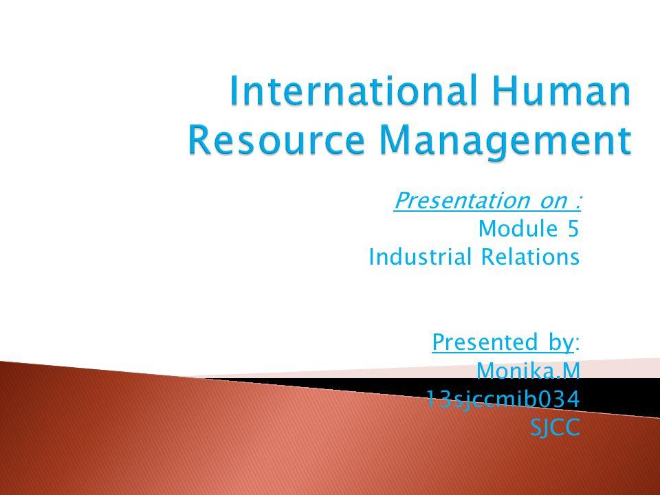 Presentation on : Module 5 Industrial Relations Presented by: Monika.M 13sjccmib034 SJCC