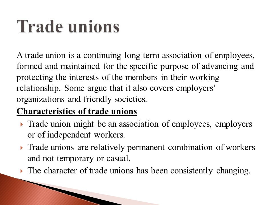 A trade union is a continuing long term association of employees, formed and maintained for the specific purpose of advancing and protecting the interests of the members in their working relationship.