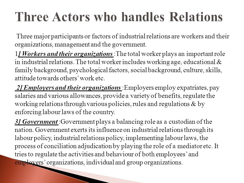 Three major participants or factors of industrial relations are workers and their organizations, management and the government.