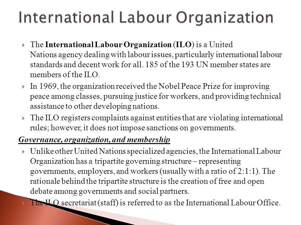  The International Labour Organization (ILO) is a United Nations agency dealing with labour issues, particularly international labour standards and decent work for all.