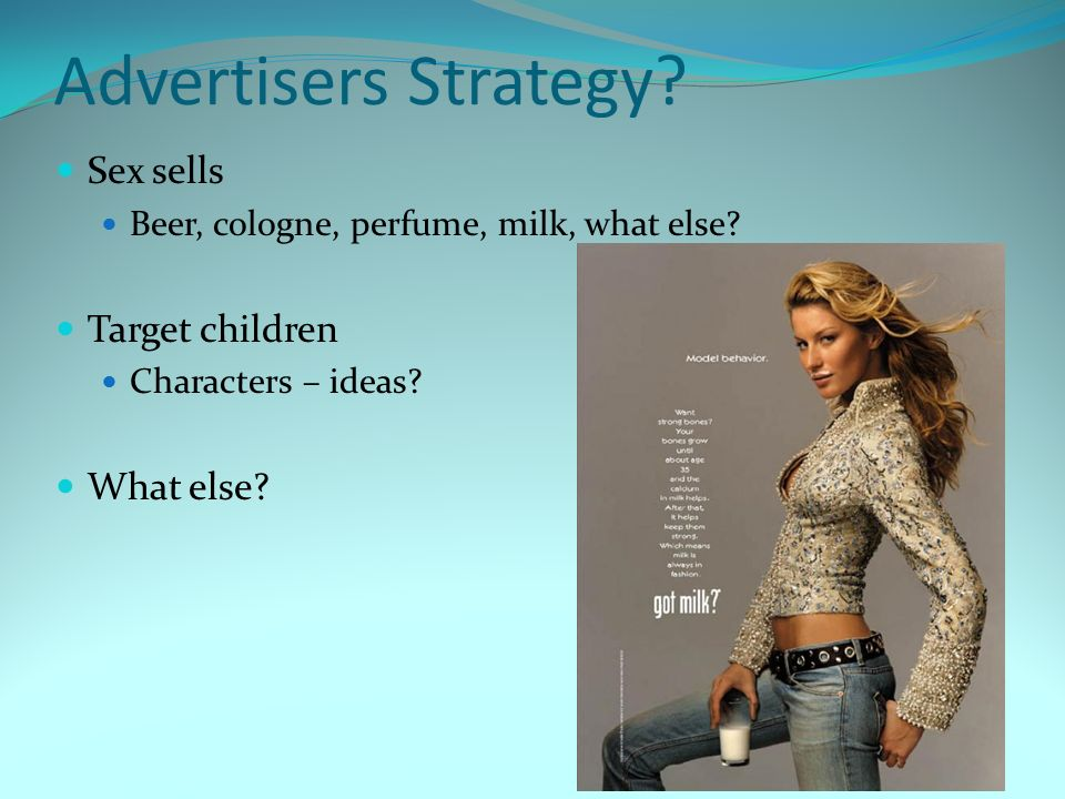 Advertisers Strategy.Sex sells Beer, cologne, perfume, milk, what else.