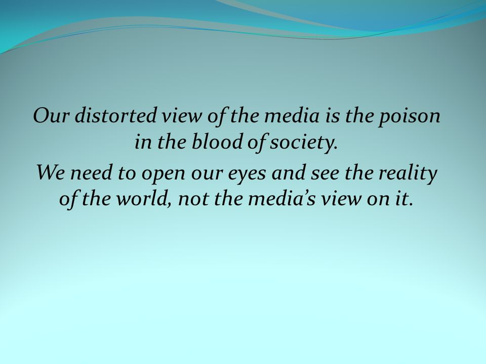 Our distorted view of the media is the poison in the blood of society.