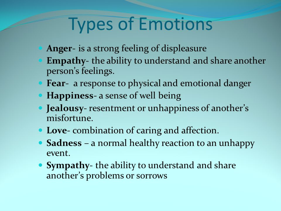 Types of Emotions Anger- is a strong feeling of displeasure Empathy- the ability to understand and share another person's feelings.