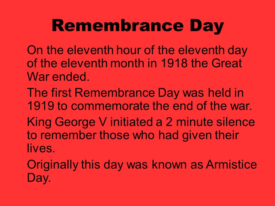 Remembrance Day On the eleventh hour of the eleventh day of the eleventh month in 1918 the Great War ended.