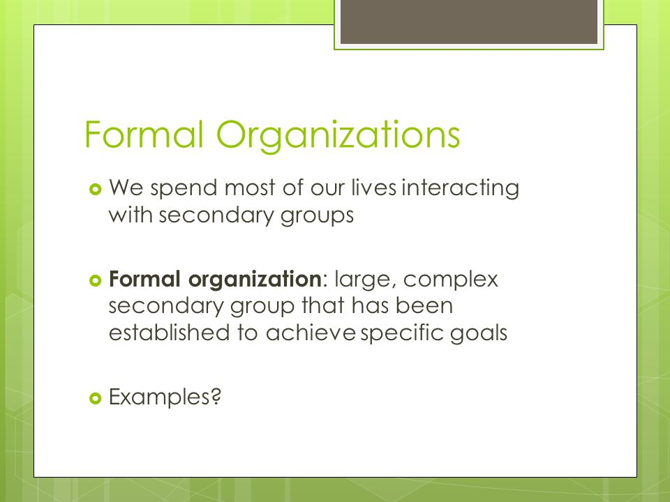 Formal Organizations  We spend most of our lives interacting with secondary groups  Formal organization : large, complex secondary group that has been established to achieve specific goals  Examples?
