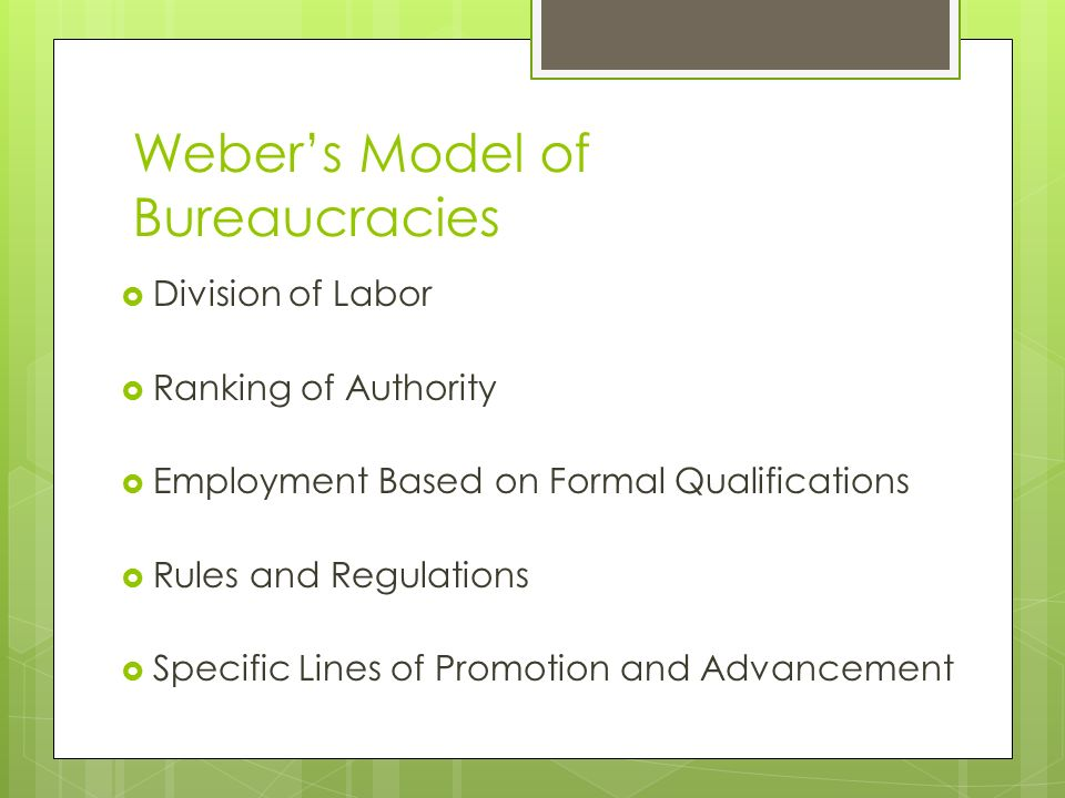 Weber's Model of Bureaucracies  Division of Labor  Ranking of Authority  Employment Based on Formal Qualifications  Rules and Regulations  Specific Lines of Promotion and Advancement
