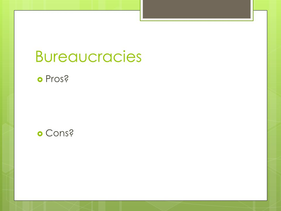 Bureaucracies  Pros?  Cons?