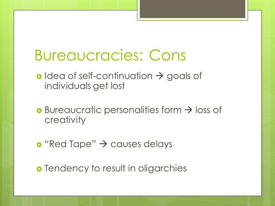 Bureaucracies: Cons  Idea of self-continuation  goals of individuals get lost  Bureaucratic personalities form  loss of creativity  Red Tape  causes delays  Tendency to result in oligarchies