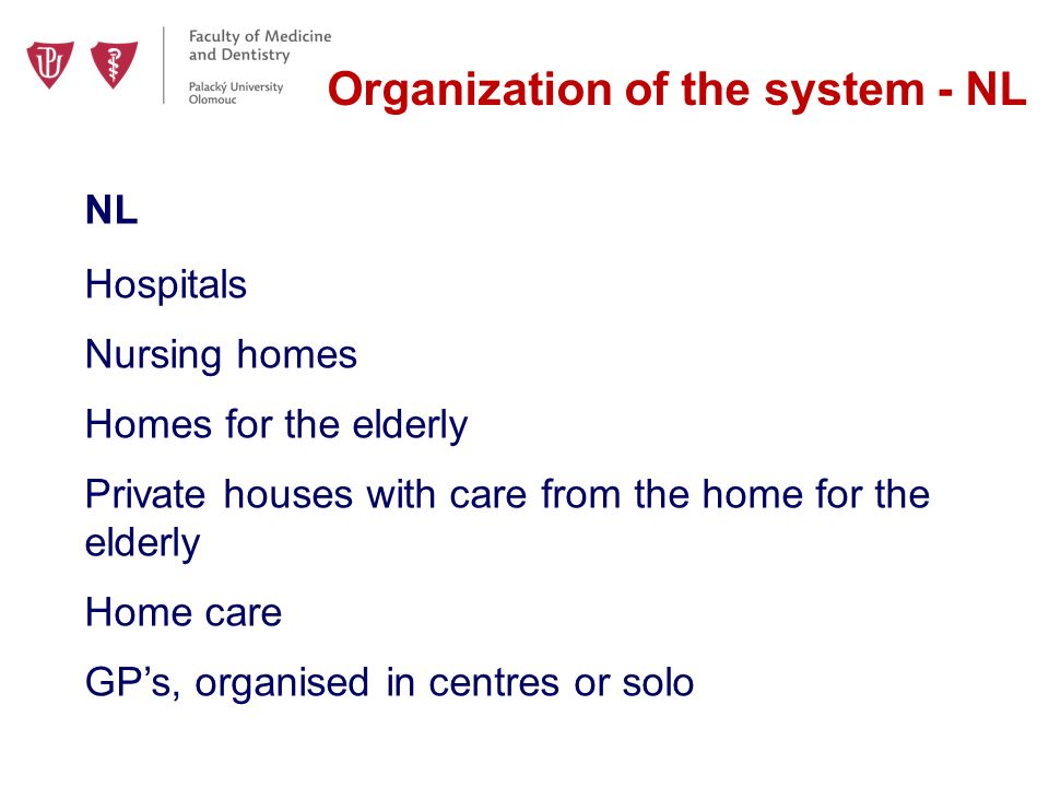 Organization of the system - NL NL Hospitals Nursing homes Homes for the elderly Private houses with care from the home for the elderly Home care GP's, organised in centres or solo