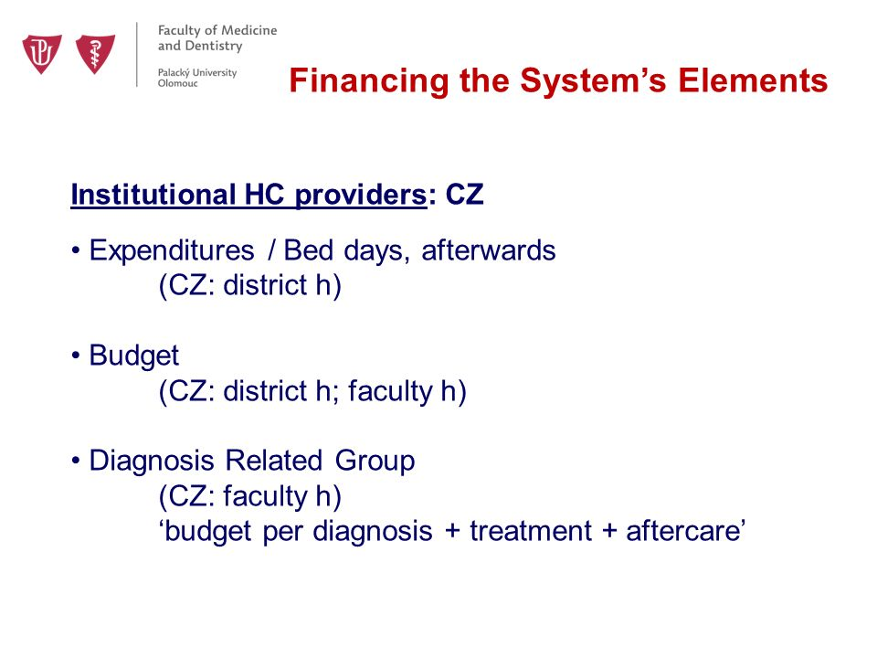 Financing the System's Elements Institutional HC providers: CZ Expenditures / Bed days, afterwards (CZ: district h) Budget (CZ: district h; faculty h) Diagnosis Related Group (CZ: faculty h) 'budget per diagnosis + treatment + aftercare'