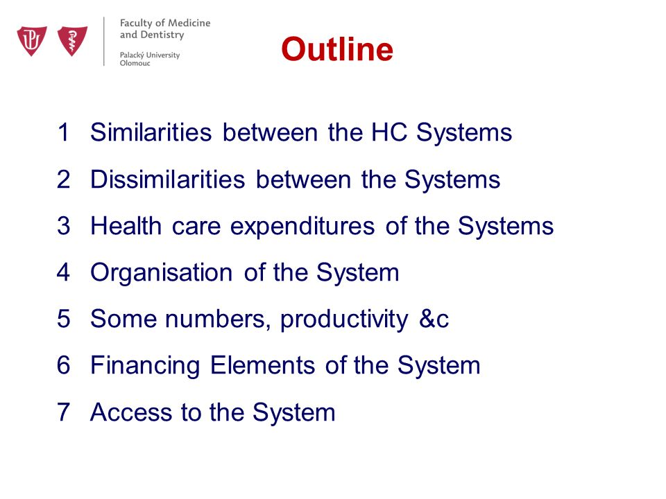 Outline 1Similarities between the HC Systems 2Dissimilarities between the Systems 3Health care expenditures of the Systems 4Organisation of the System 5Some numbers, productivity &c 6Financing Elements of the System 7Access to the System