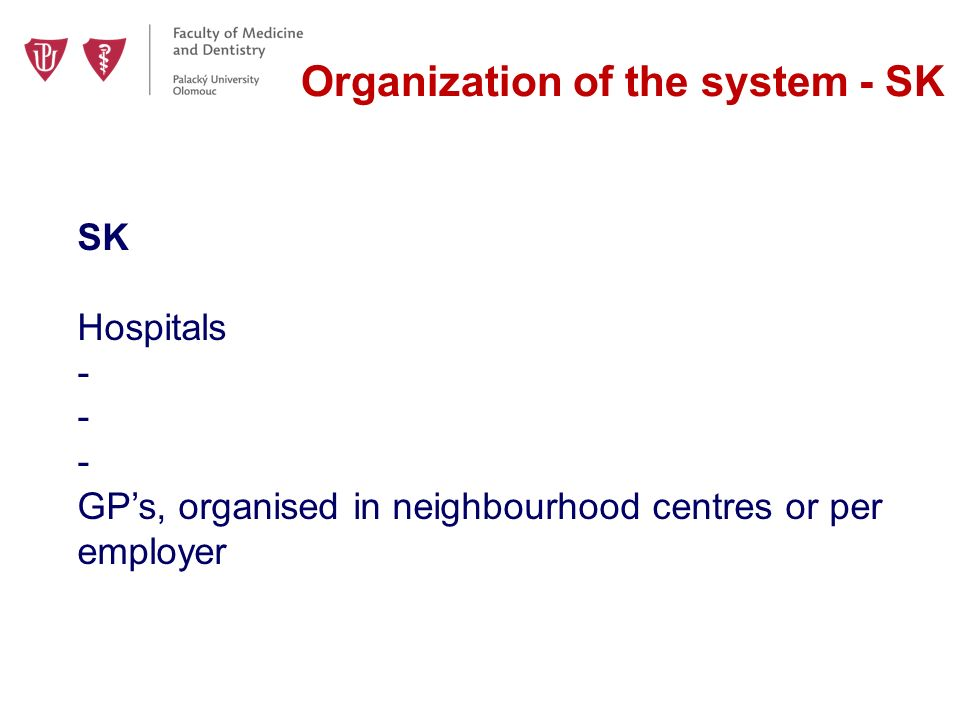 Organization of the system - SK SK Hospitals - GP's, organised in neighbourhood centres or per employer
