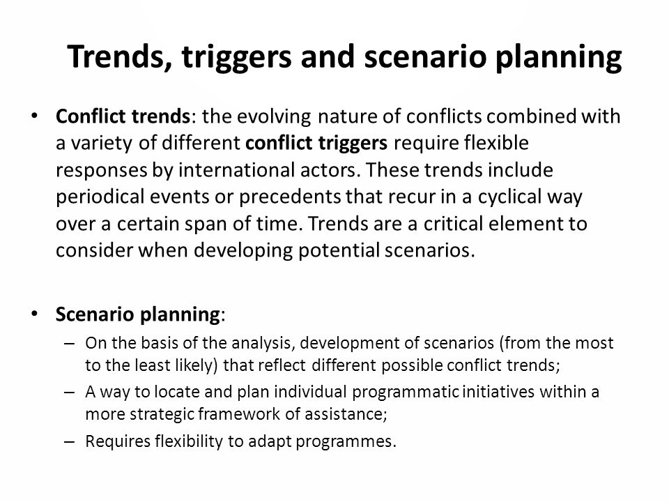 Trends, triggers and scenario planning Conflict trends: the evolving nature of conflicts combined with a variety of different conflict triggers require flexible responses by international actors.