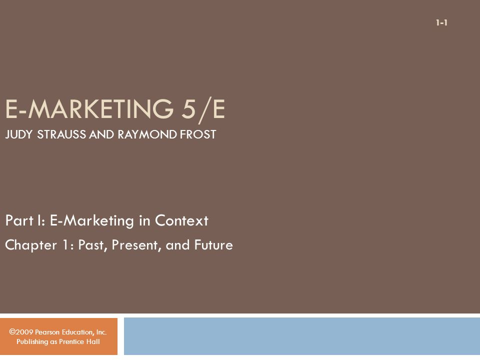 E-MARKETING 5/E JUDY STRAUSS AND RAYMOND FROST Part I: E-Marketing in Context Chapter 1: Past, Present, and Future ©2009 Pearson Education, Inc.