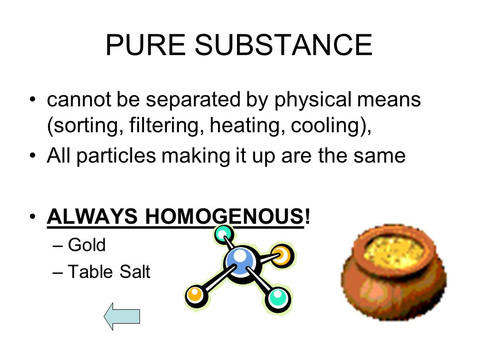 PURE SUBSTANCE cannot be separated by physical means (sorting, filtering, heating, cooling), All particles making it up are the same ALWAYS HOMOGENOUS.