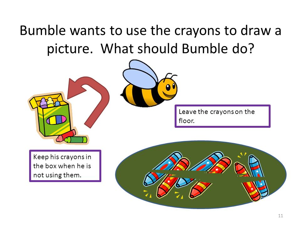 Bumble wants to use the crayons to draw a picture. What should Bumble do? Keep his crayons in the box when he is not using them. Leave the crayons on