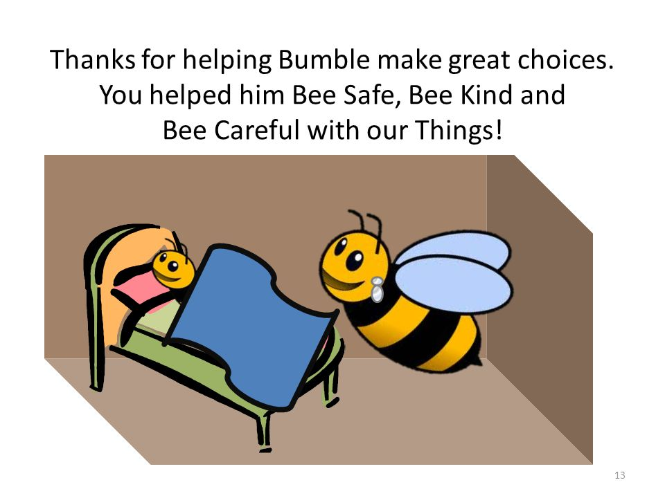 Thanks for helping Bumble make great choices. You helped him Bee Safe, Bee Kind and Bee Careful with our Things! 13