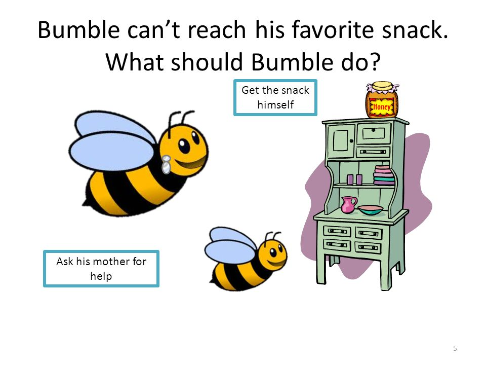Bumble can't reach his favorite snack. What should Bumble do? Get the snack himself Ask his mother for help 5
