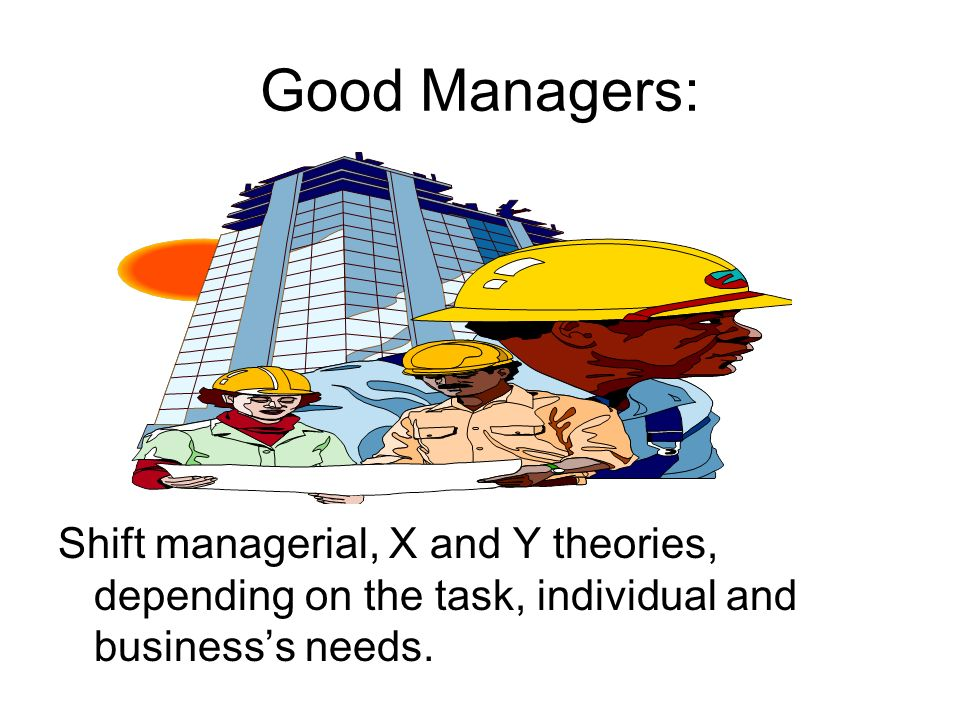 Good Managers: Shift managerial, X and Y theories, depending on the task, individual and business's needs.