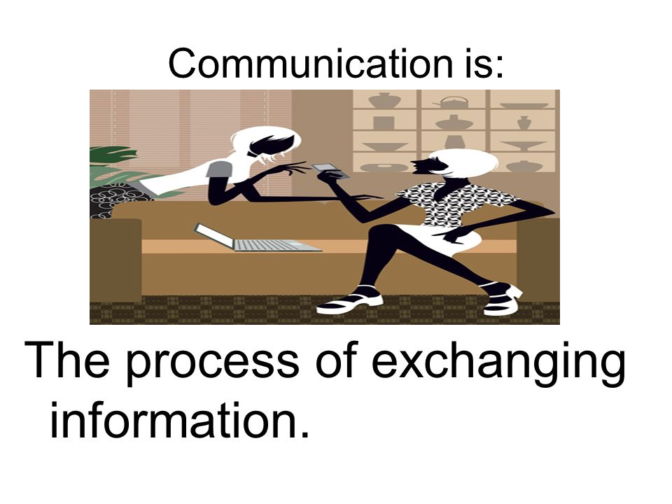 Communication is: The process of exchanging information.