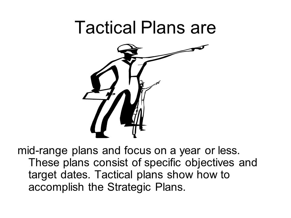Tactical Plans are mid-range plans and focus on a year or less.