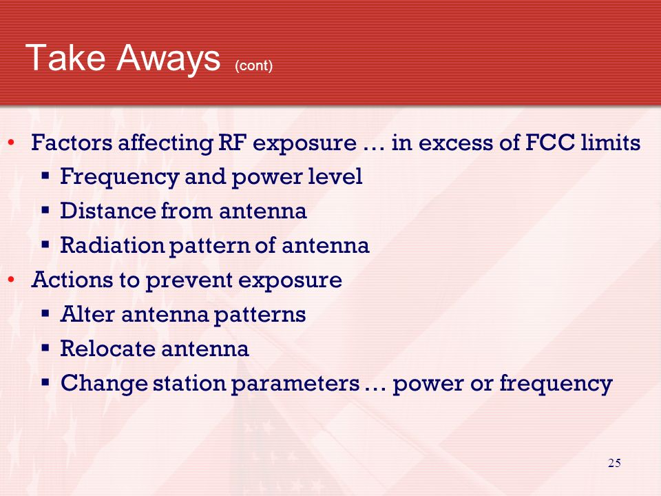 24 Take Aways (cont) Stay clear of overhead electric wires … putting up tower Safe distance … if falls … no closer than 10 feet VHF/UHF non-ionizing radiation Excessive power absorbed can cause injury to body Touch antenna during transmission … possible RF burn Body absorbs more RF energy at some frequencies than others ….