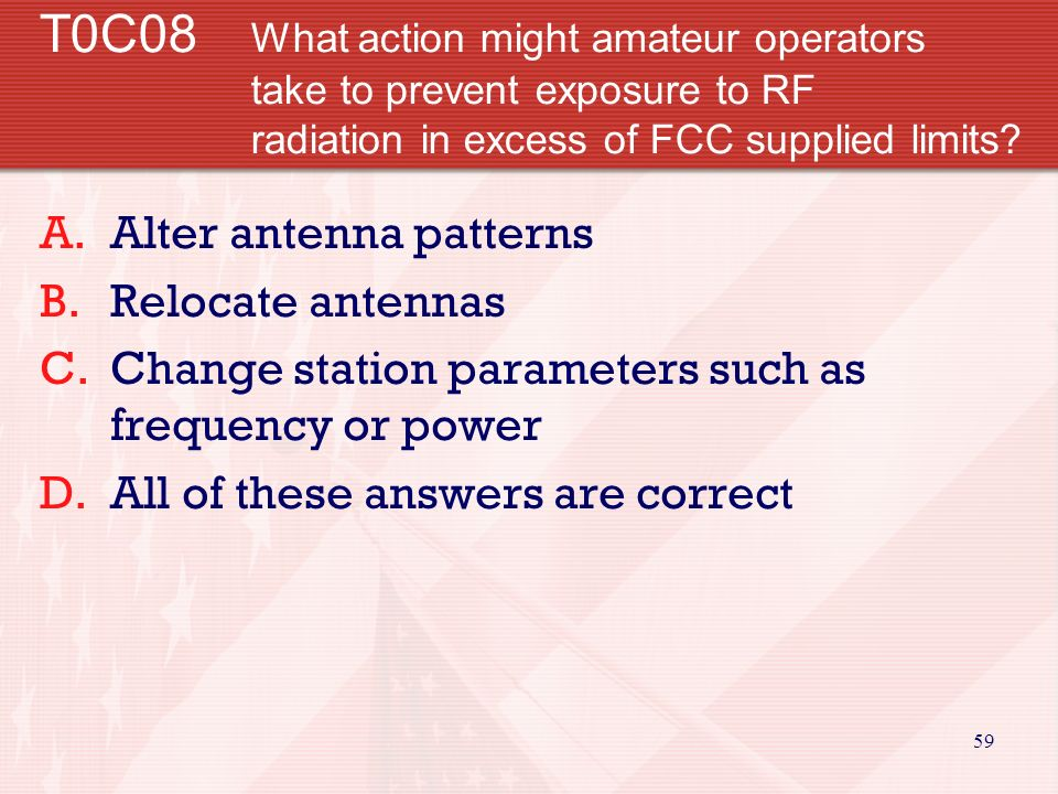 58 T0C07 What could happen if a person accidentally touched your antenna while you were transmitting.