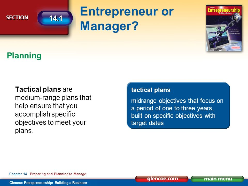 Glencoe Entrepreneurship: Building a Business Entrepreneur or Manager? SECTION SECTION 14.1 Chapter 14 Preparing and Planning to Manage Tactical plans