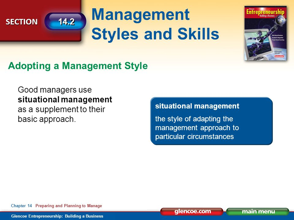 Management Styles and Skills Glencoe Entrepreneurship: Building a Business SECTION Chapter 14 Preparing and Planning to Manage 14.2 Good managers use situational management as a supplement to their basic approach.