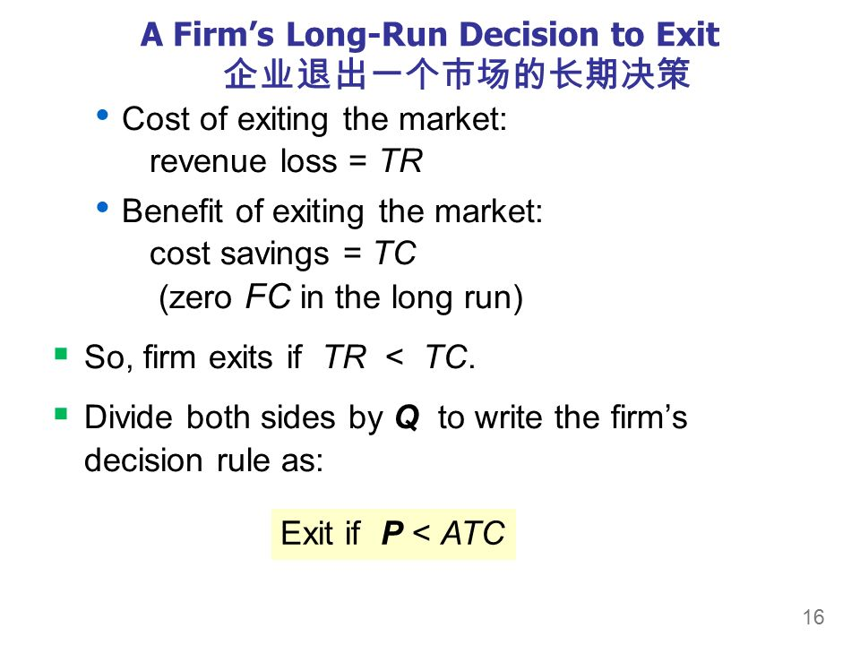 16 A Firm's Long-Run Decision to Exit 企业退出一个市场的长期决策 Cost of exiting the market: revenue loss = TR Benefit of exiting the market: cost savings = TC (zero FC in the long run)  So, firm exits if TR < TC.