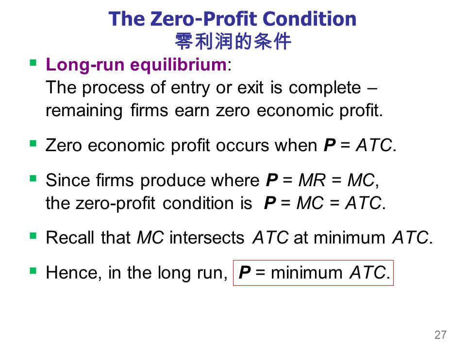 27 The Zero-Profit Condition 零利润的条件  Long-run equilibrium: The process of entry or exit is complete – remaining firms earn zero economic profit.