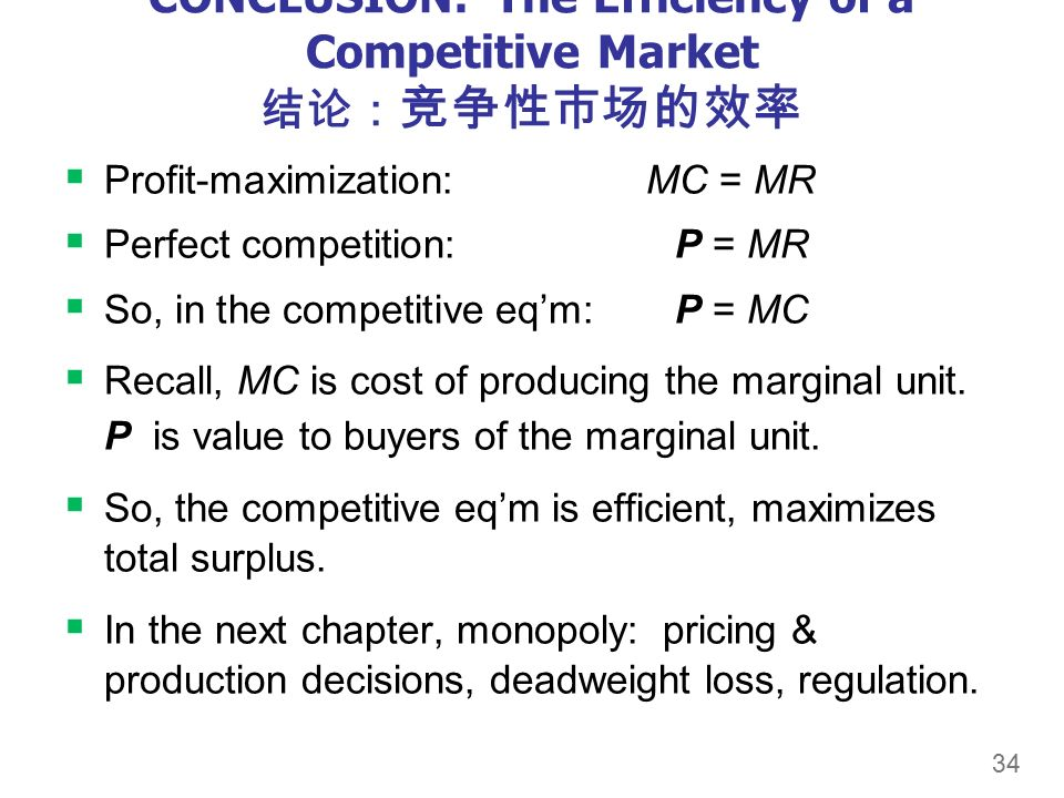 34 CONCLUSION: The Efficiency of a Competitive Market 结论: 竞争性市场的效率  Profit-maximization:MC = MR  Perfect competition: P = MR  So, in the competitive eq'm: P = MC  Recall, MC is cost of producing the marginal unit.