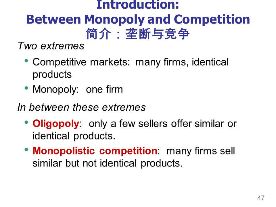 47 Introduction: Between Monopoly and Competition 简介:垄断与竞争 Two extremes Competitive markets: many firms, identical products Monopoly: one firm In between these extremes Oligopoly: only a few sellers offer similar or identical products.