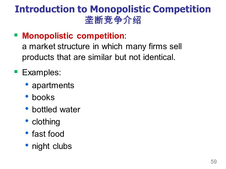 59 Introduction to Monopolistic Competition 垄断竞争介绍  Monopolistic competition: a market structure in which many firms sell products that are similar but not identical.