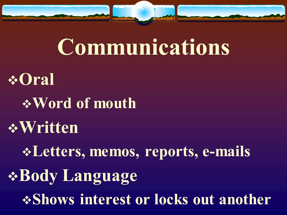 Communications  Oral  Word of mouth  Written  Letters, memos, reports, e-mails  Body Language  Shows interest or locks out another