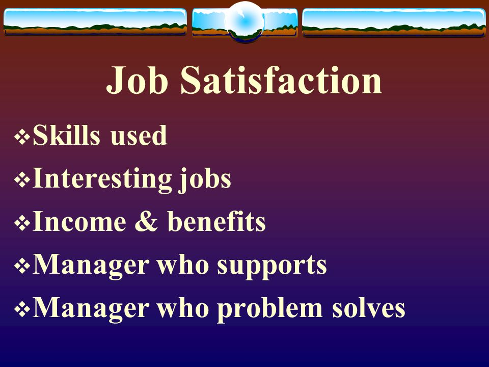 Job Satisfaction  Skills used  Interesting jobs  Income & benefits  Manager who supports  Manager who problem solves