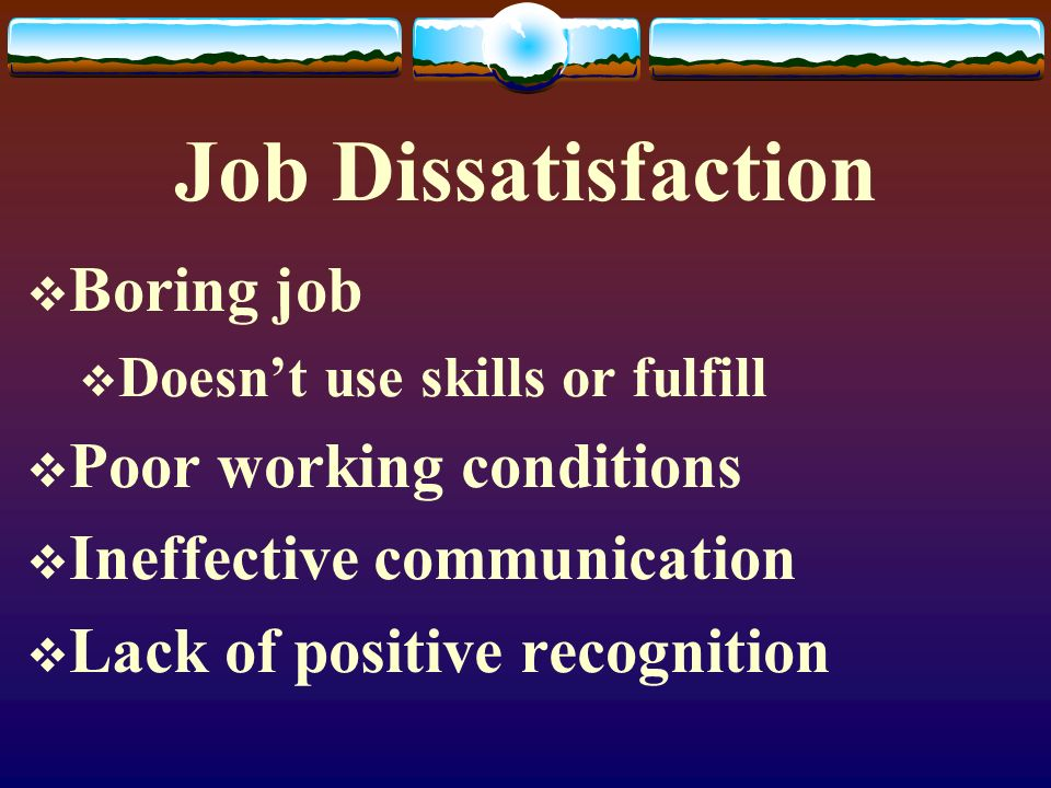 Job Dissatisfaction  Boring job  Doesn't use skills or fulfill  Poor working conditions  Ineffective communication  Lack of positive recognition
