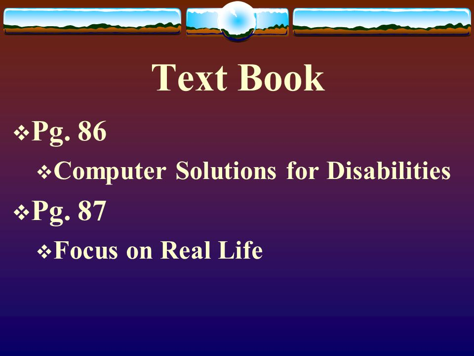 Text Book  Pg. 86  Computer Solutions for Disabilities  Pg. 87  Focus on Real Life