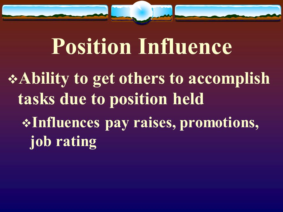 Position Influence  Ability to get others to accomplish tasks due to position held  Influences pay raises, promotions, job rating