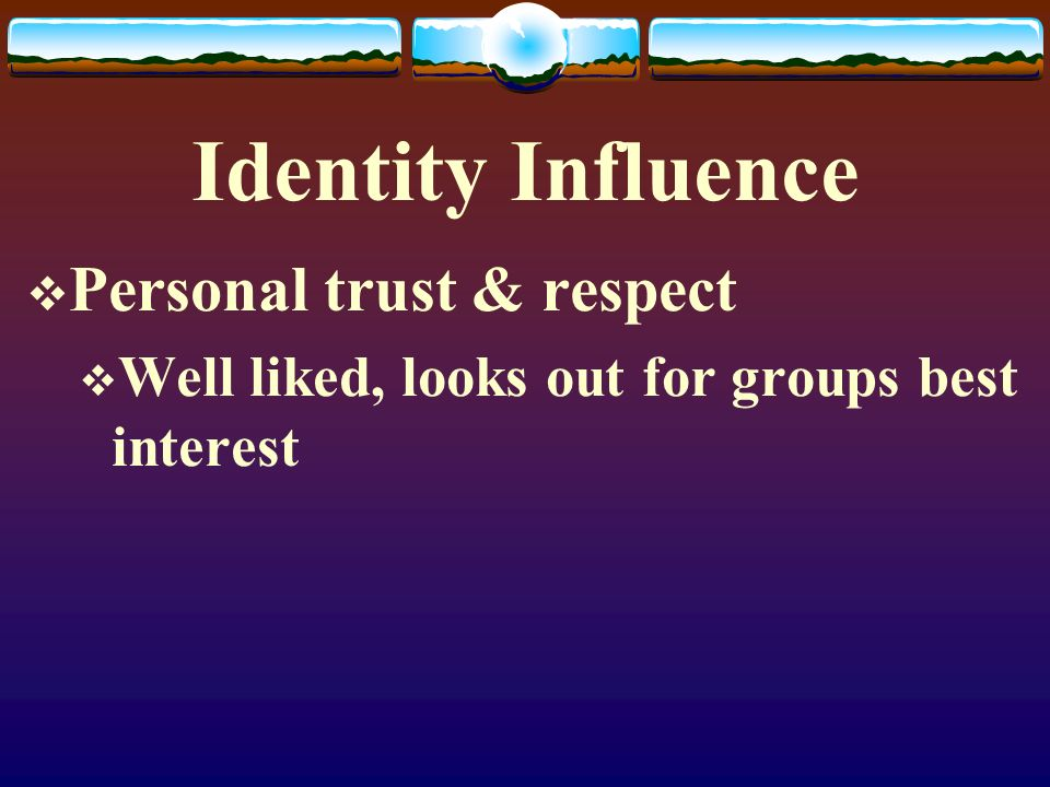 Identity Influence  Personal trust & respect  Well liked, looks out for groups best interest