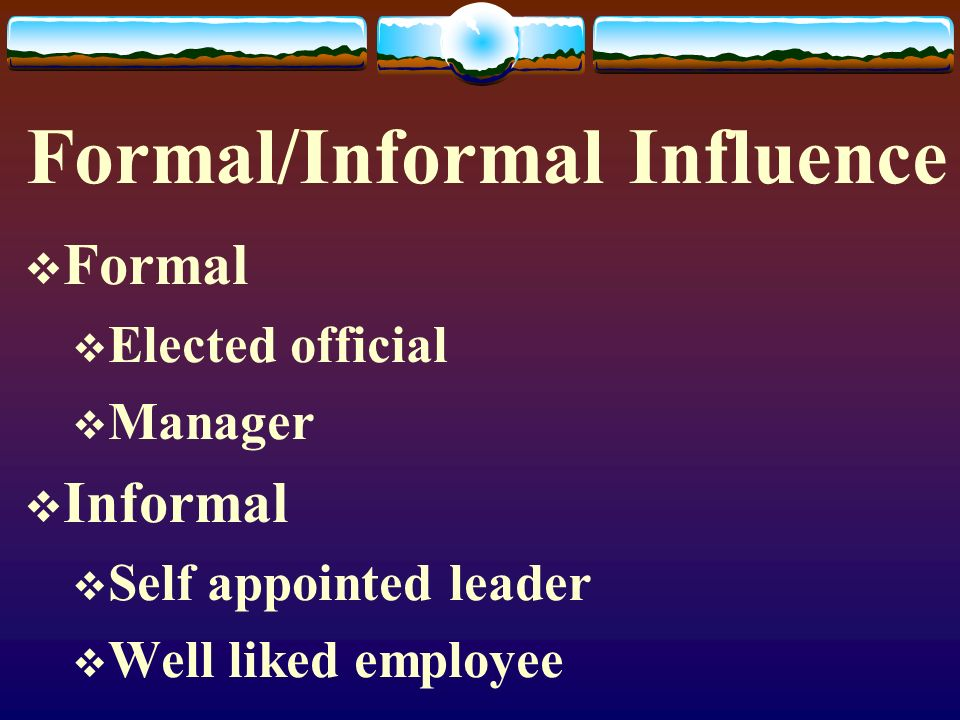 Formal/Informal Influence  Formal  Elected official  Manager  Informal  Self appointed leader  Well liked employee