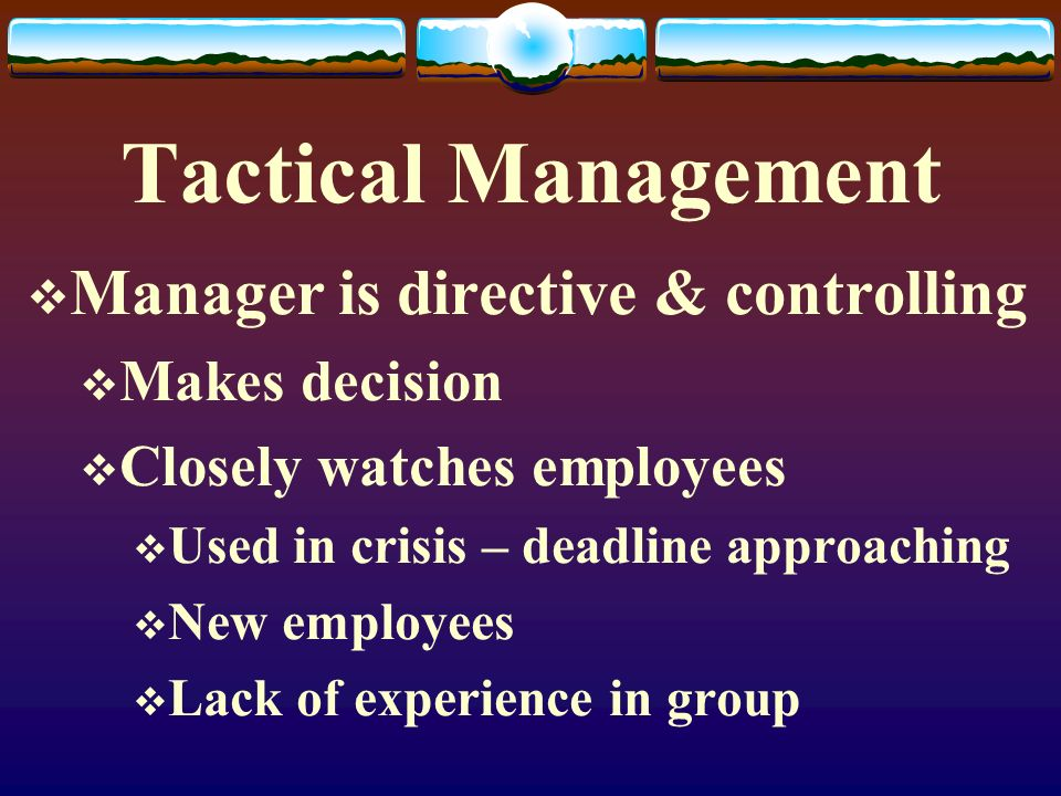 Tactical Management  Manager is directive & controlling  Makes decision  Closely watches employees  Used in crisis – deadline approaching  New em