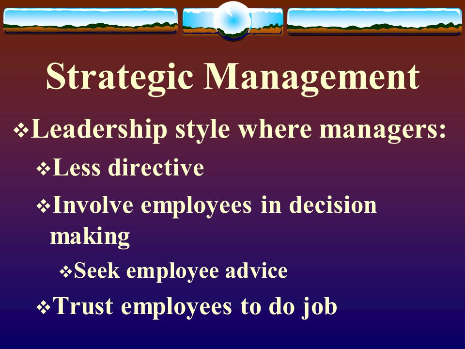 Strategic Management  Leadership style where managers:  Less directive  Involve employees in decision making  Seek employee advice  Trust employe