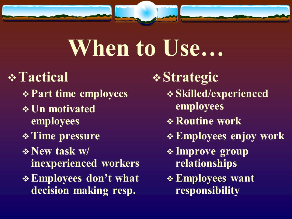 When to Use…  Tactical  Part time employees  Un motivated employees  Time pressure  New task w/ inexperienced workers  Employees don't what deci