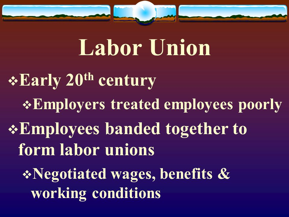 Labor Union  Early 20 th century  Employers treated employees poorly  Employees banded together to form labor unions  Negotiated wages, benefits &
