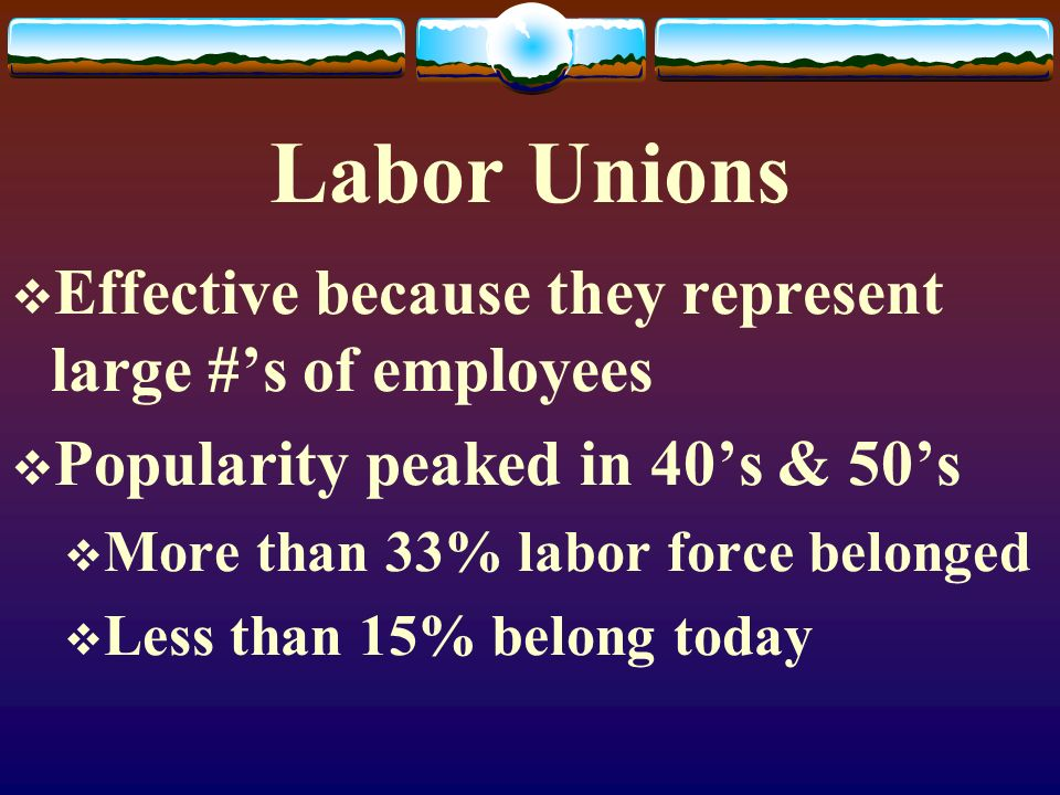 Labor Unions  Effective because they represent large #'s of employees  Popularity peaked in 40's & 50's  More than 33% labor force belonged  Less than 15% belong today